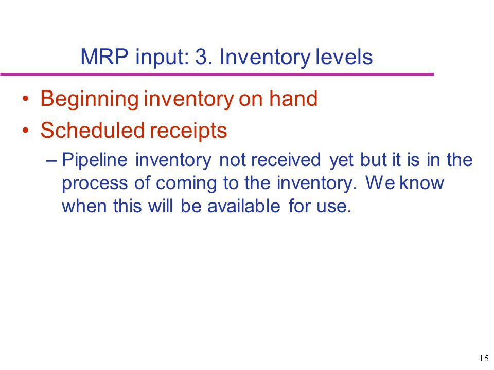 15 MRP input: 3. Inventory levels Beginning inventory on hand Scheduled receipts –Pipeline inventory not received yet but it is in the process of comi