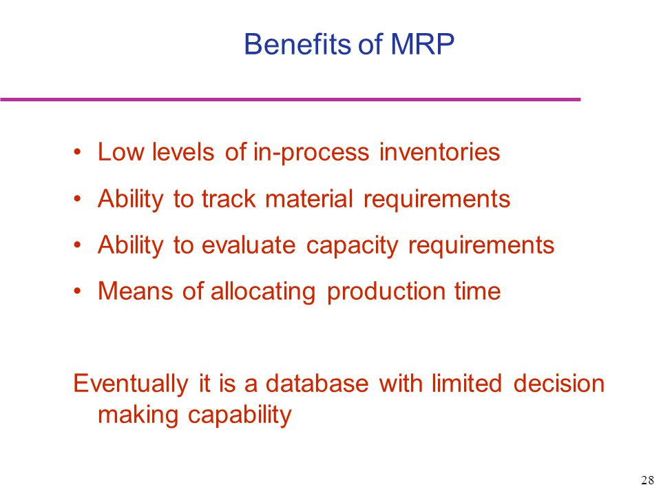 28 Benefits of MRP Low levels of in-process inventories Ability to track material requirements Ability to evaluate capacity requirements Means of allo