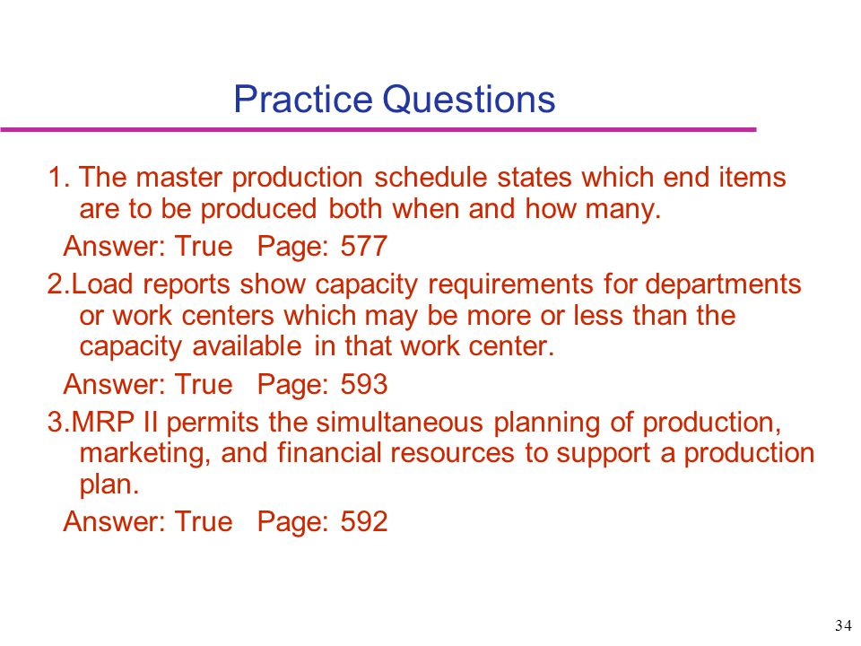 34 Practice Questions 1. The master production schedule states which end items are to be produced both when and how many. Answer: True Page: 577 2.Loa