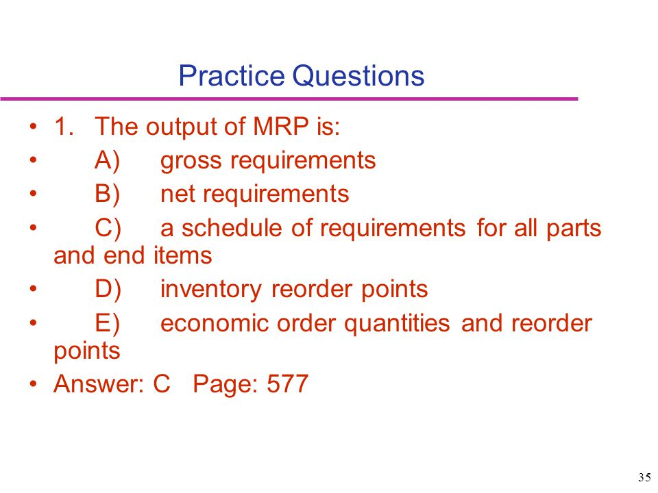 35 Practice Questions 1.The output of MRP is: A)gross requirements B)net requirements C)a schedule of requirements for all parts and end items D)inven