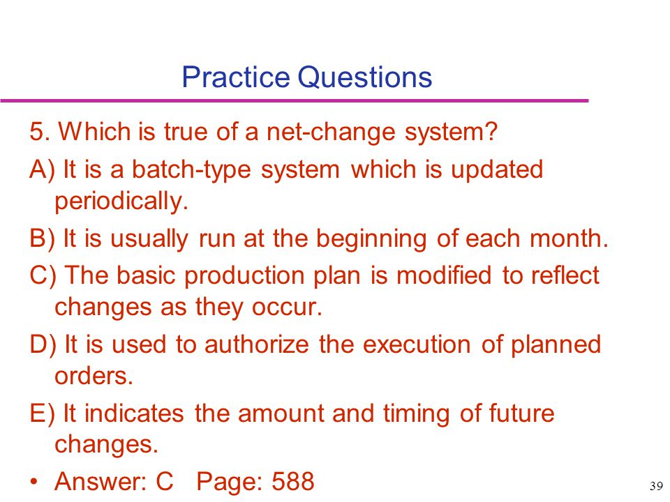39 Practice Questions 5. Which is true of a net-change system? A) It is a batch-type system which is updated periodically. B) It is usually run at the