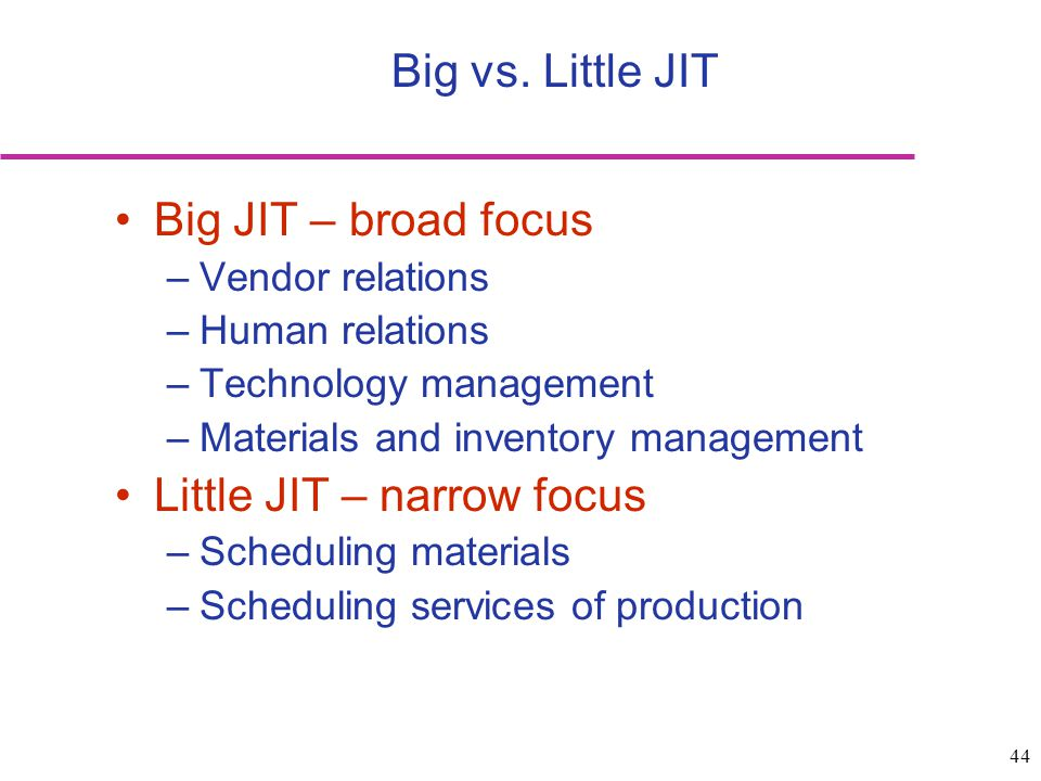 44 Big JIT – broad focus –Vendor relations –Human relations –Technology management –Materials and inventory management Little JIT – narrow focus –Sche
