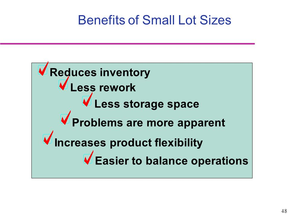 48 Benefits of Small Lot Sizes Reduces inventory Less storage space Less rework Problems are more apparent Increases product flexibility Easier to bal