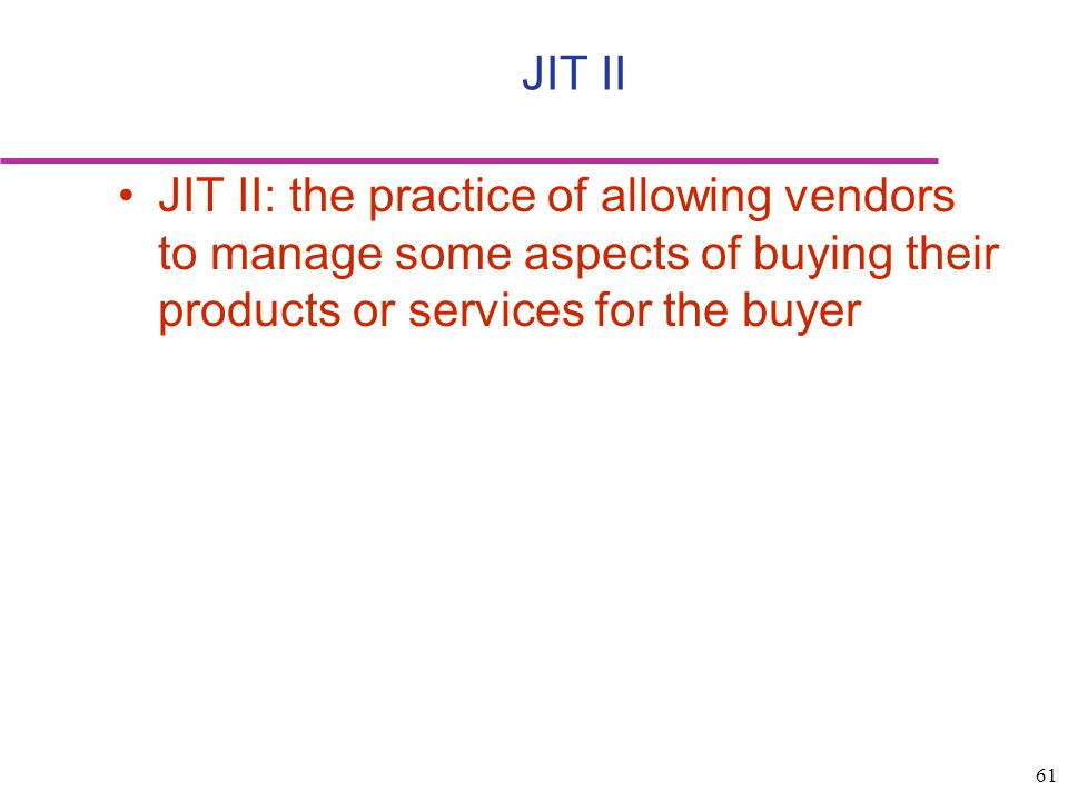 61 JIT II: the practice of allowing vendors to manage some aspects of buying their products or services for the buyer JIT II