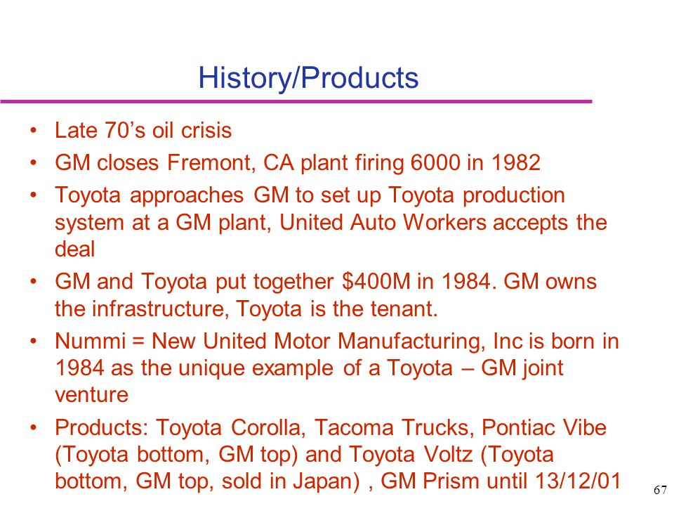 67 History/Products Late 70s oil crisis GM closes Fremont, CA plant firing 6000 in 1982 Toyota approaches GM to set up Toyota production system at a G