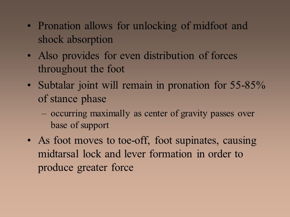 Pronation allows for unlocking of midfoot and shock absorption Also provides for even distribution of forces throughout the foot Subtalar joint will r