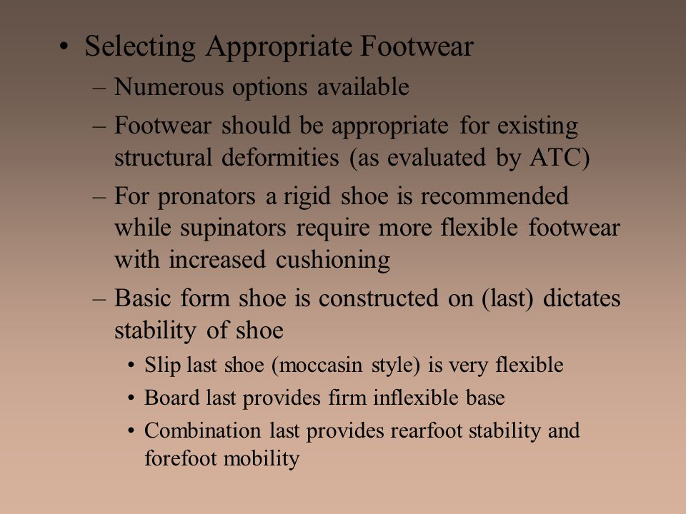 Selecting Appropriate Footwear –Numerous options available –Footwear should be appropriate for existing structural deformities (as evaluated by ATC) –