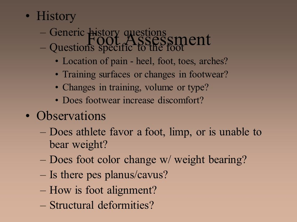 Foot Assessment History –Generic history questions –Questions specific to the foot Location of pain - heel, foot, toes, arches? Training surfaces or c