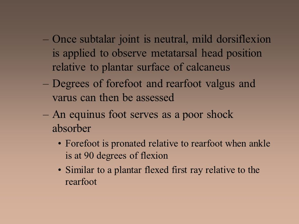 –Once subtalar joint is neutral, mild dorsiflexion is applied to observe metatarsal head position relative to plantar surface of calcaneus –Degrees of