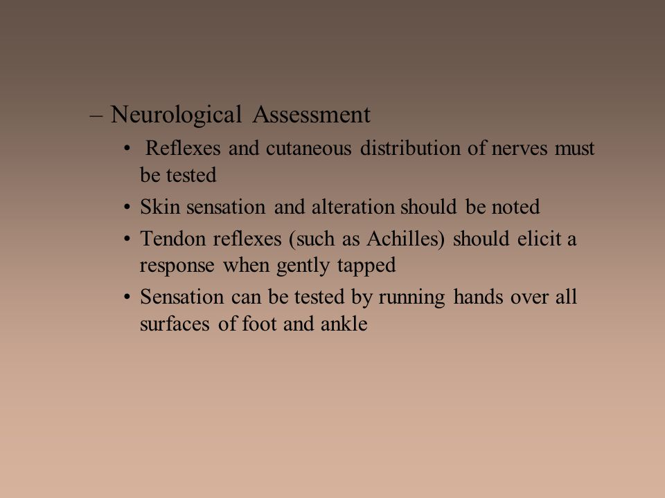 –Neurological Assessment Reflexes and cutaneous distribution of nerves must be tested Skin sensation and alteration should be noted Tendon reflexes (s