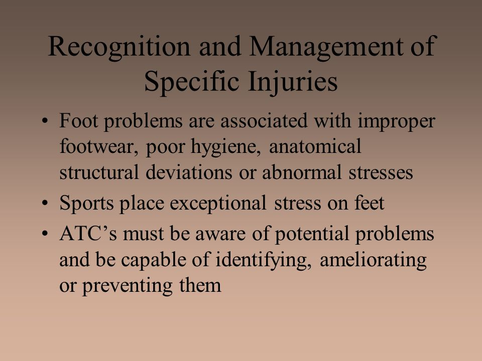 Recognition and Management of Specific Injuries Foot problems are associated with improper footwear, poor hygiene, anatomical structural deviations or