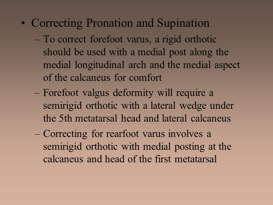Correcting Pronation and Supination –To correct forefoot varus, a rigid orthotic should be used with a medial post along the medial longitudinal arch