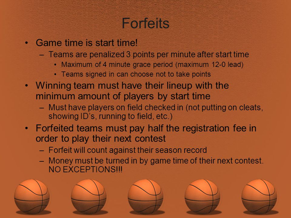 Forfeits Game time is start time! –Teams are penalized 3 points per minute after start time Maximum of 4 minute grace period (maximum 12-0 lead) Teams