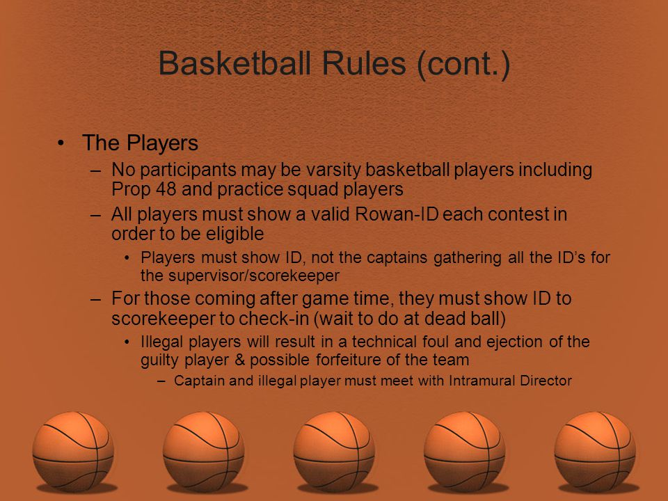 Basketball Rules (cont.) The Players –No participants may be varsity basketball players including Prop 48 and practice squad players –All players must