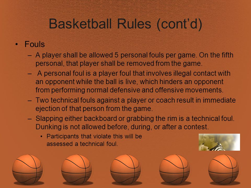 Basketball Rules (contd) Fouls –A player shall be allowed 5 personal fouls per game. On the fifth personal, that player shall be removed from the game