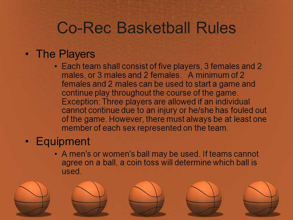 Co-Rec Basketball Rules The Players Each team shall consist of five players, 3 females and 2 males, or 3 males and 2 females. A minimum of 2 females a