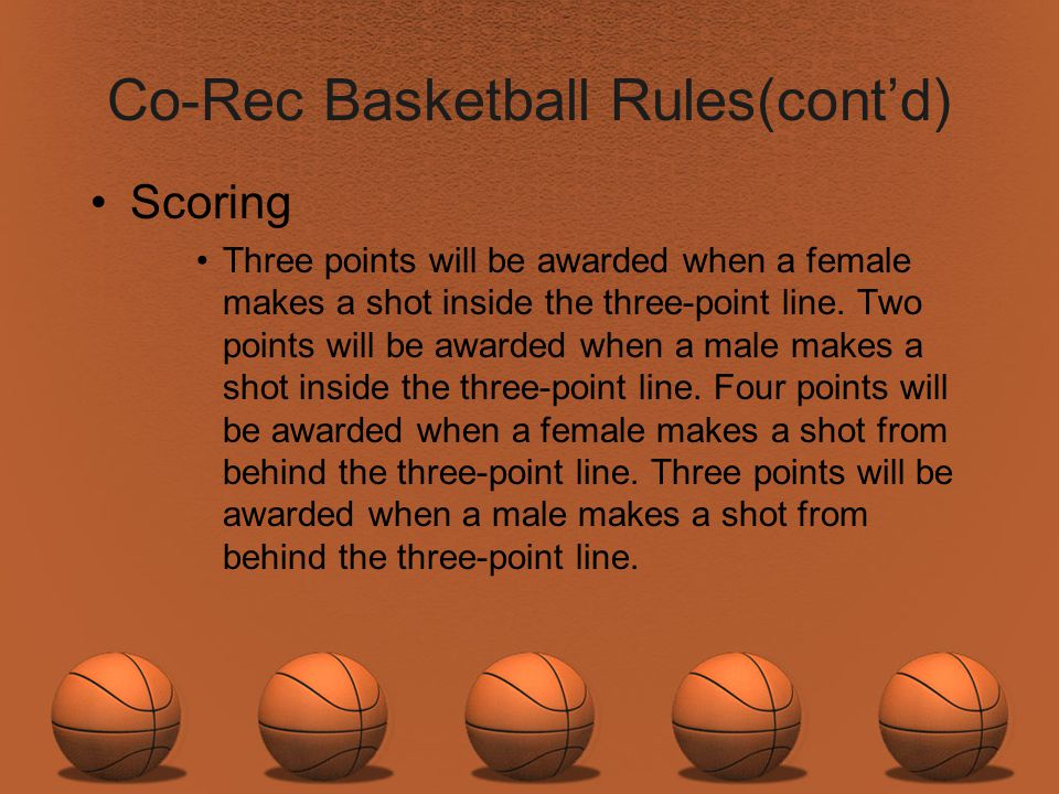 Co-Rec Basketball Rules(contd) Scoring Three points will be awarded when a female makes a shot inside the three-point line. Two points will be awarded
