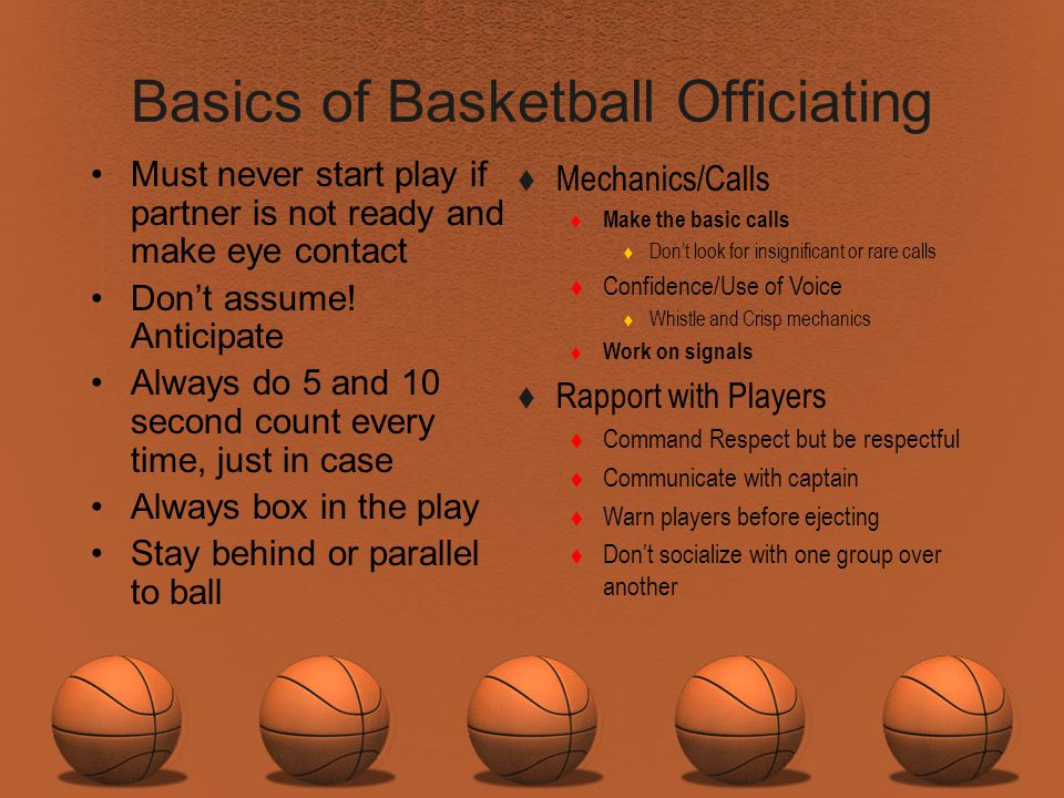 Basics of Basketball Officiating Must never start play if partner is not ready and make eye contact Dont assume! Anticipate Always do 5 and 10 second
