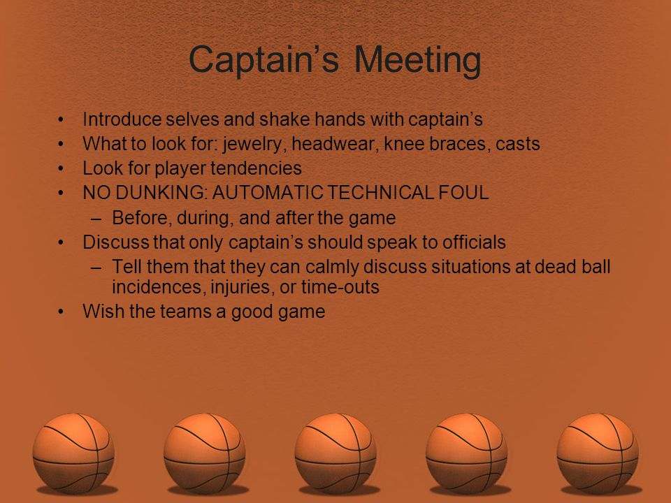 Captains Meeting Introduce selves and shake hands with captains What to look for: jewelry, headwear, knee braces, casts Look for player tendencies NO