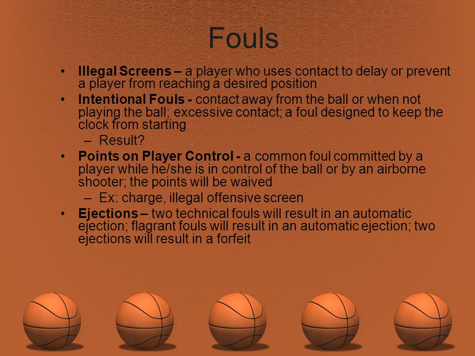 Fouls Illegal Screens – a player who uses contact to delay or prevent a player from reaching a desired position Intentional Fouls - contact away from