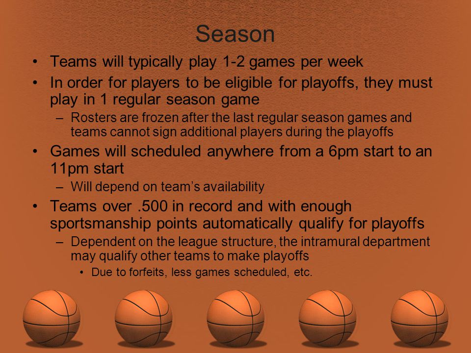 Season Teams will typically play 1-2 games per week In order for players to be eligible for playoffs, they must play in 1 regular season game –Rosters