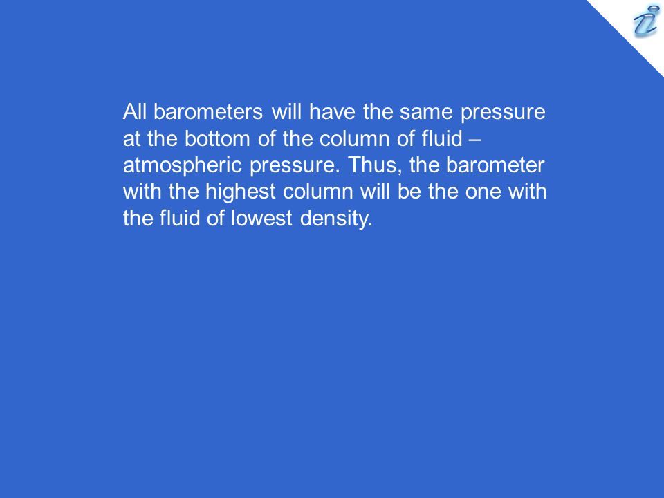 All barometers will have the same pressure at the bottom of the column of fluid – atmospheric pressure. Thus, the barometer with the highest column wi