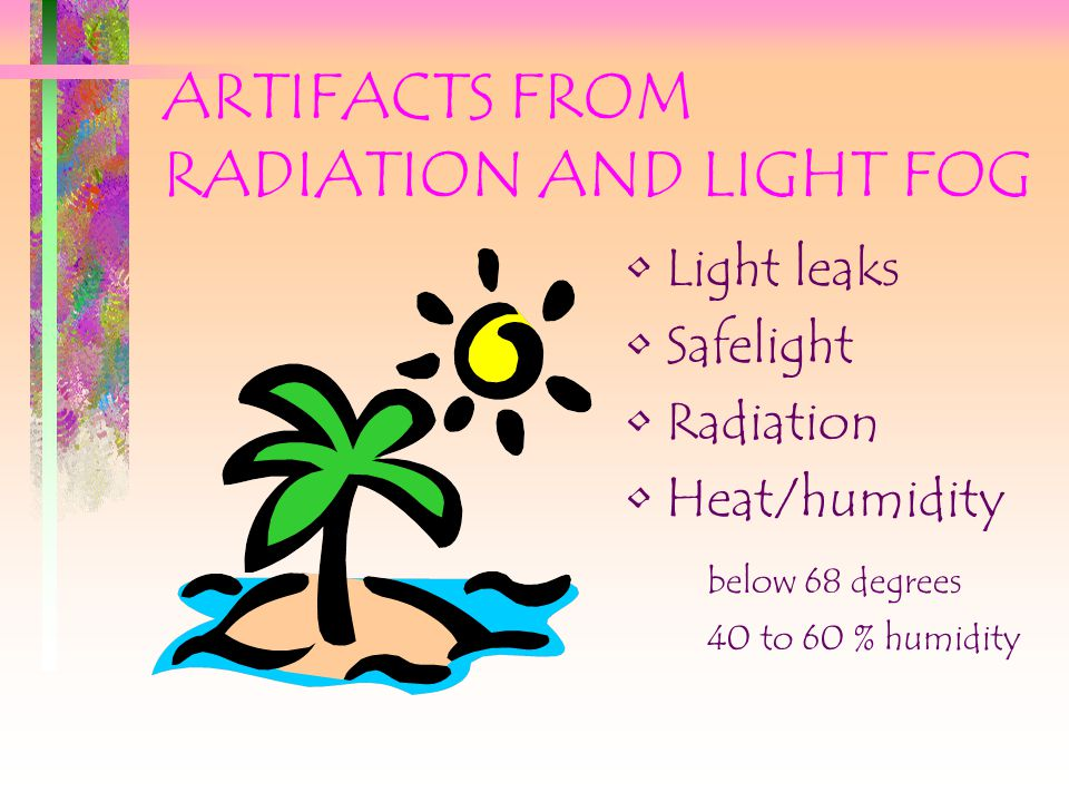 ARTIFACTS FROM RADIATION AND LIGHT FOG Light leaks Safelight Radiation Heat/humidity below 68 degrees 40 to 60 % humidity