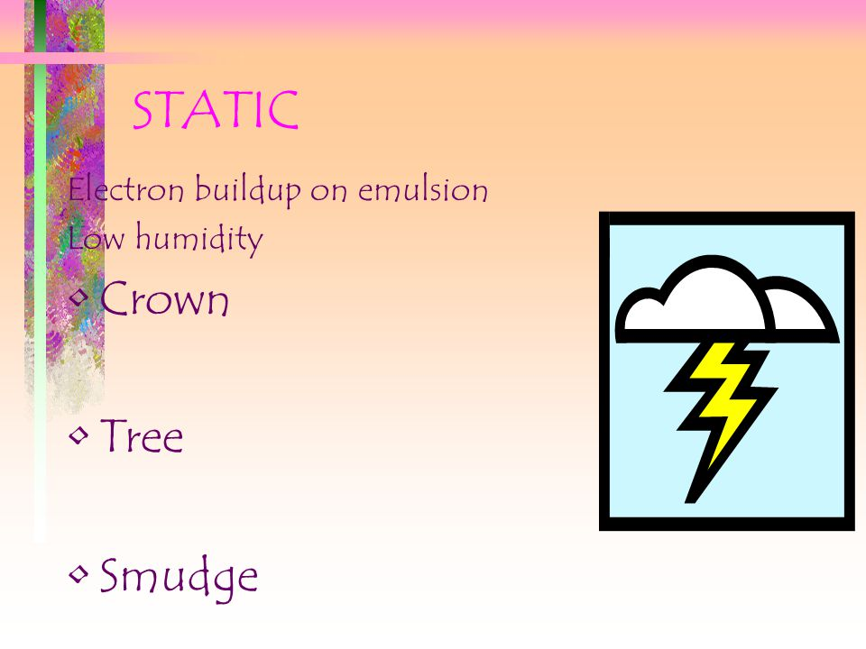 STATIC Electron buildup on emulsion Low humidity Crown Tree Smudge