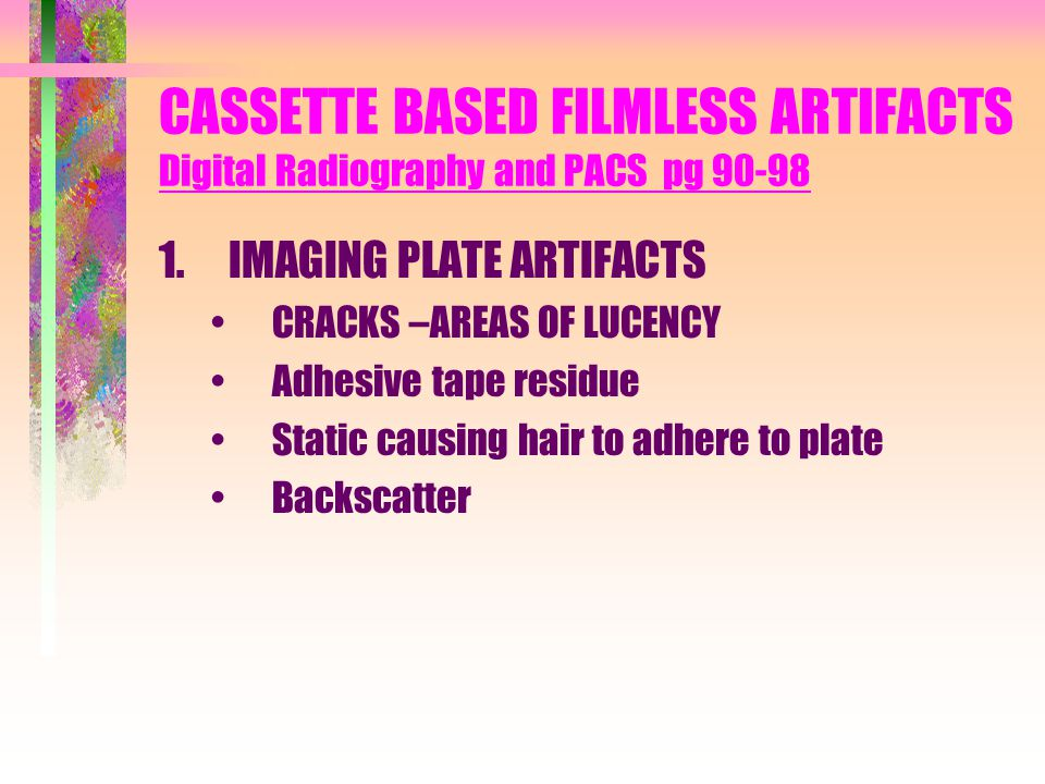 CASSETTE BASED FILMLESS ARTIFACTS Digital Radiography and PACS pg 90-98 1.IMAGING PLATE ARTIFACTS CRACKS –AREAS OF LUCENCY Adhesive tape residue Stati