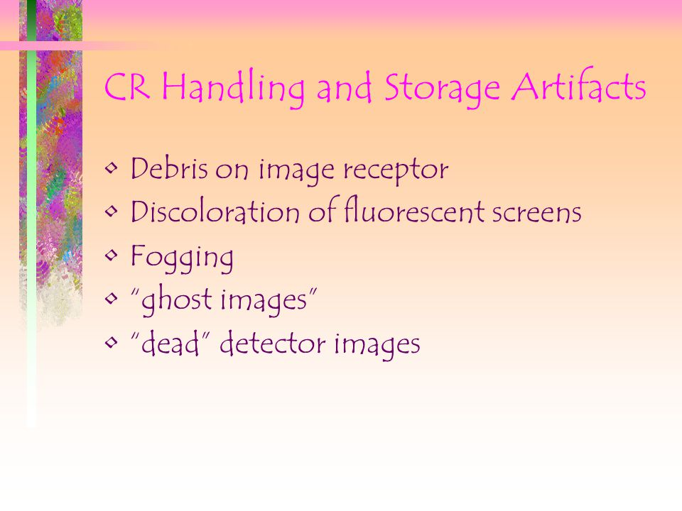 CR Handling and Storage Artifacts Debris on image receptor Discoloration of fluorescent screens Fogging ghost images dead detector images