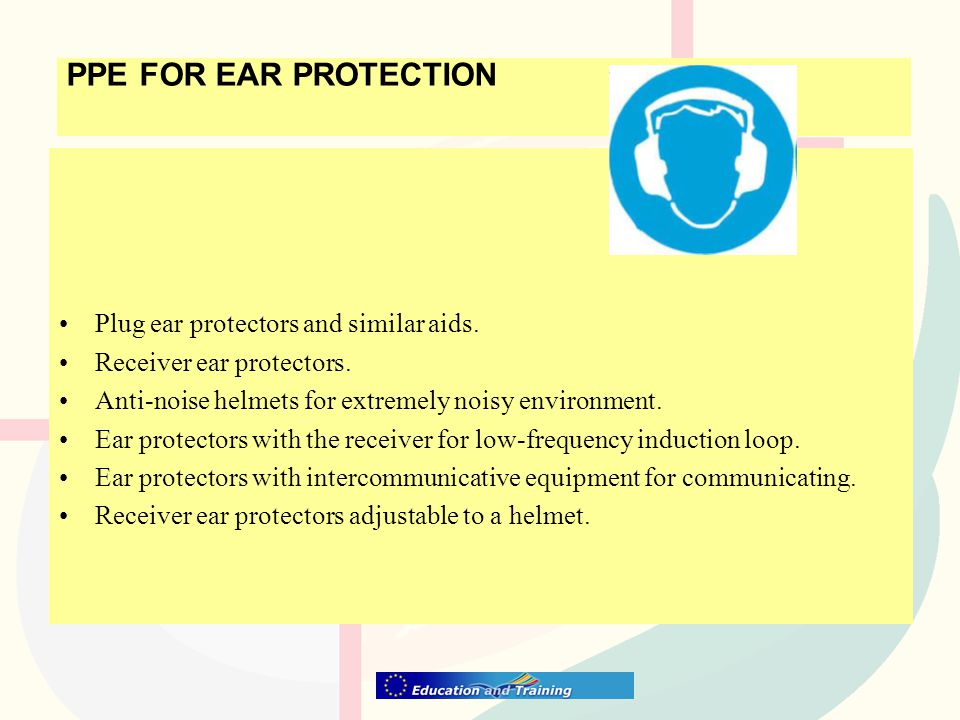 PPE FOR EAR PROTECTION Plug ear protectors and similar aids. Receiver ear protectors. Anti-noise helmets for extremely noisy environment. Ear protecto