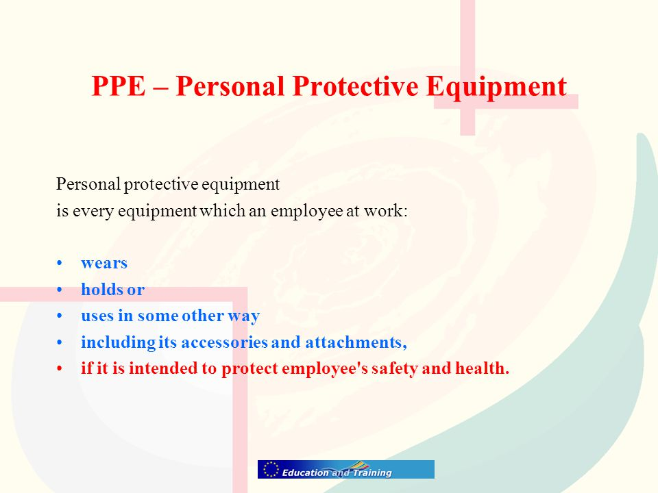 PPE – Personal Protective Equipment Personal protective equipment is every equipment which an employee at work: wears holds or uses in some other way including its accessories and attachments, if it is intended to protect employee s safety and health.