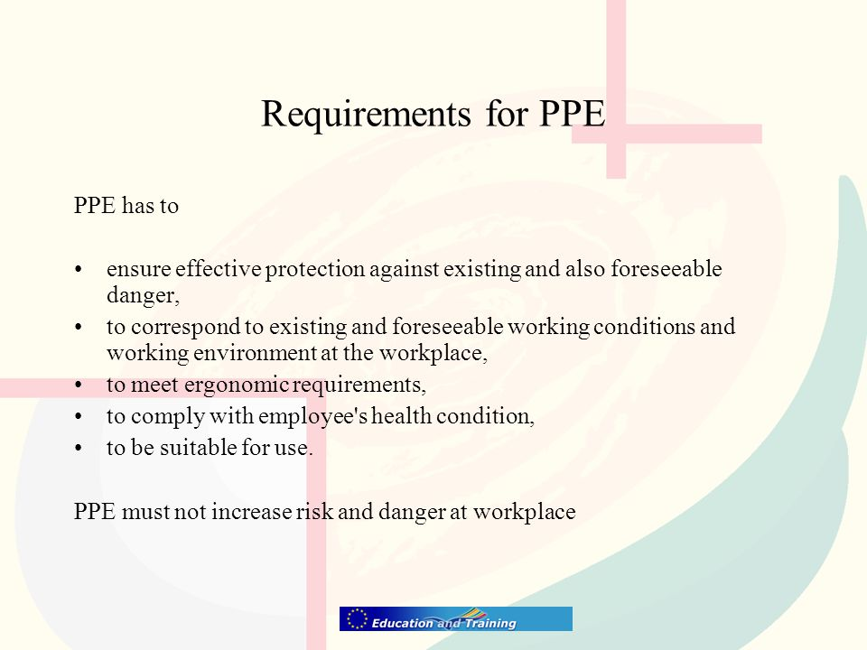 Requirements for PPE PPE has to ensure effective protection against existing and also foreseeable danger, to correspond to existing and foreseeable working conditions and working environment at the workplace, to meet ergonomic requirements, to comply with employee s health condition, to be suitable for use.