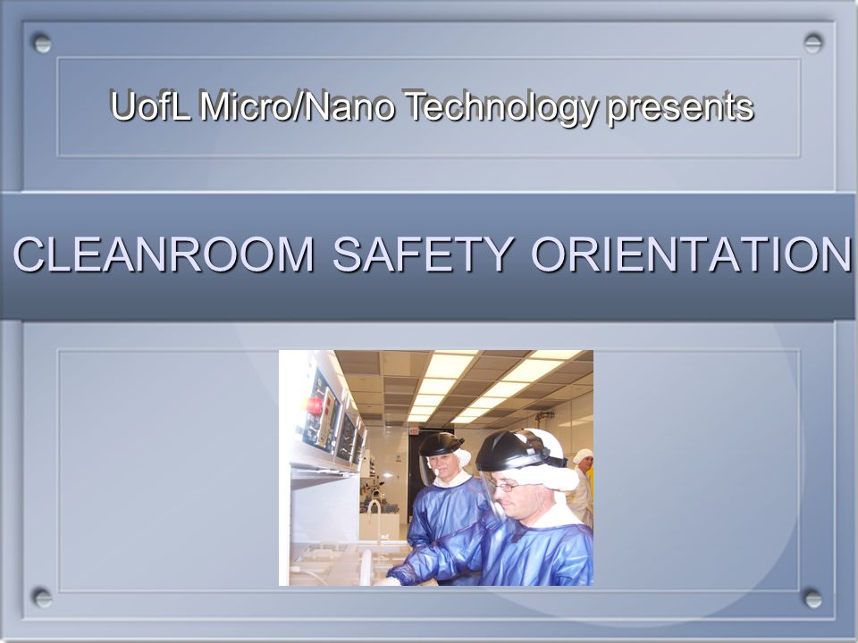 CLEANROOM SAFETY ORIENTATION UofL Micro/Nano Technology presents
