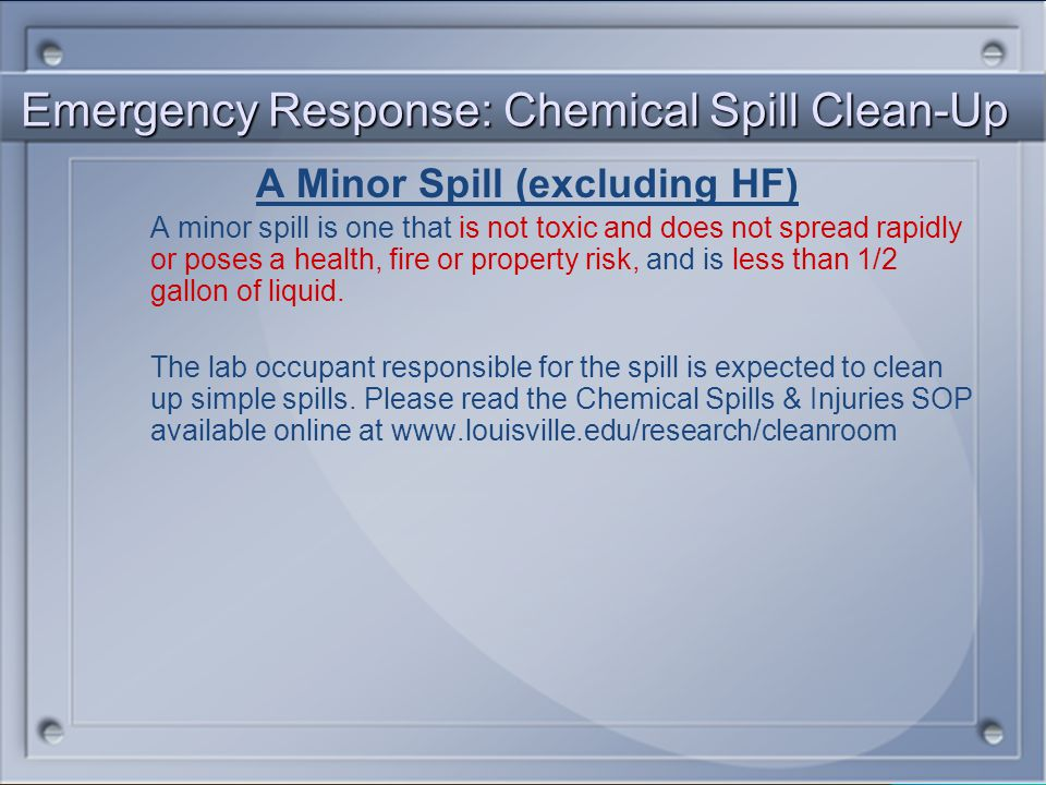Emergency Response: Chemical Spill Clean-Up A Minor Spill (excluding HF) A minor spill is one that is not toxic and does not spread rapidly or poses a health, fire or property risk, and is less than 1/2 gallon of liquid.