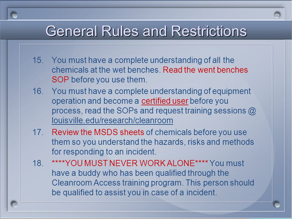 General Rules and Restrictions 8.Only use pens. Pencils are not allowed in the cleanroom. 9.Hair nets, shoe covers,safety glasses, mustache/beard nets