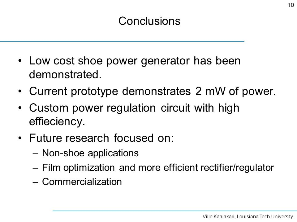 Ville Kaajakari, Louisiana Tech University 10 Conclusions Low cost shoe power generator has been demonstrated.