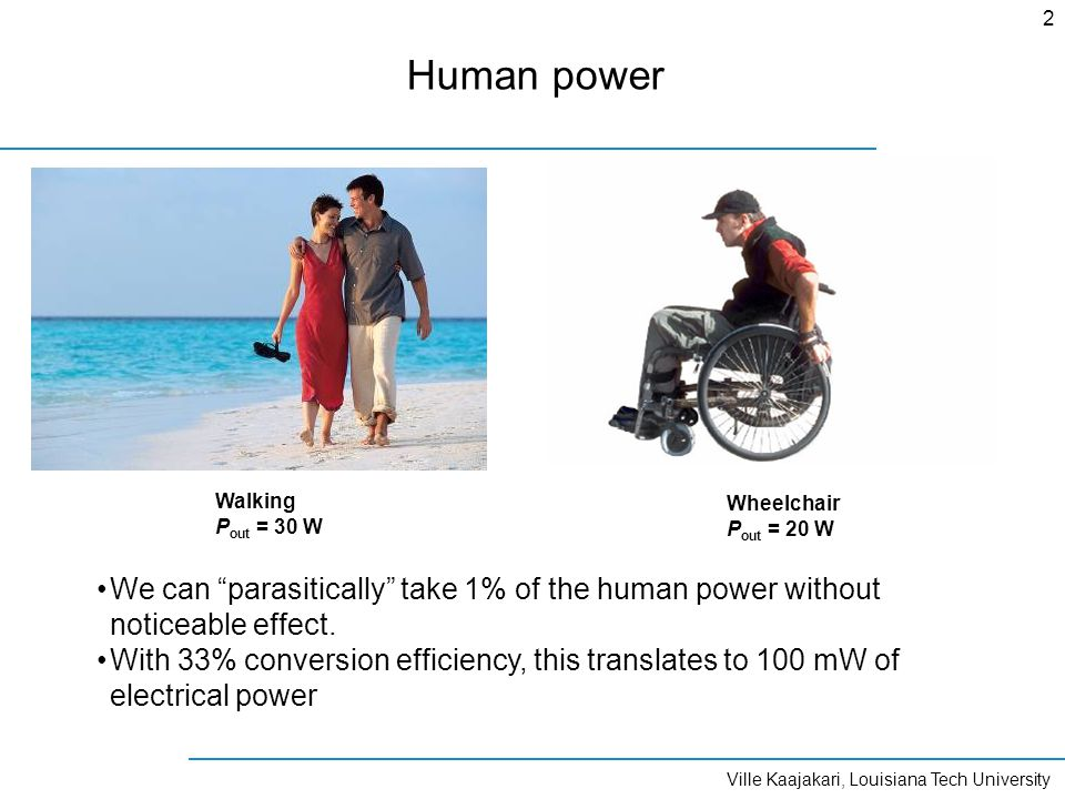 Ville Kaajakari, Louisiana Tech University 2 Human power Walking P out = 30 W Wheelchair P out = 20 W We can parasitically take 1% of the human power without noticeable effect.