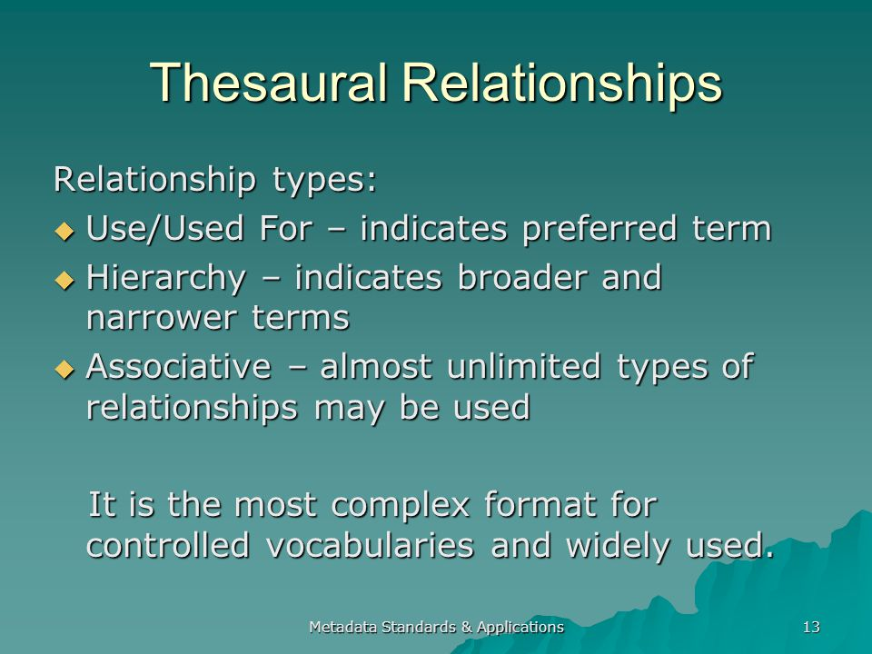 Metadata Standards & Applications 13 Thesaural Relationships Relationship types: Use/Used For – indicates preferred term Use/Used For – indicates preferred term Hierarchy – indicates broader and narrower terms Hierarchy – indicates broader and narrower terms Associative – almost unlimited types of relationships may be used Associative – almost unlimited types of relationships may be used It is the most complex format for controlled vocabularies and widely used.