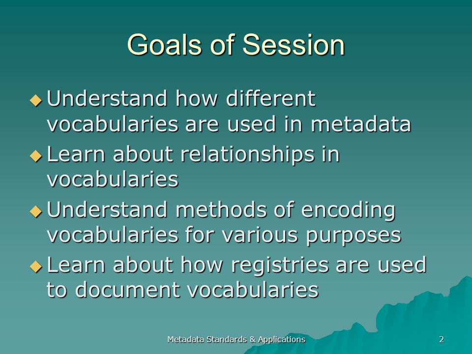 Goals of Session Understand how different vocabularies are used in metadata Understand how different vocabularies are used in metadata Learn about relationships in vocabularies Learn about relationships in vocabularies Understand methods of encoding vocabularies for various purposes Understand methods of encoding vocabularies for various purposes Learn about how registries are used to document vocabularies Learn about how registries are used to document vocabularies Metadata Standards & Applications 2