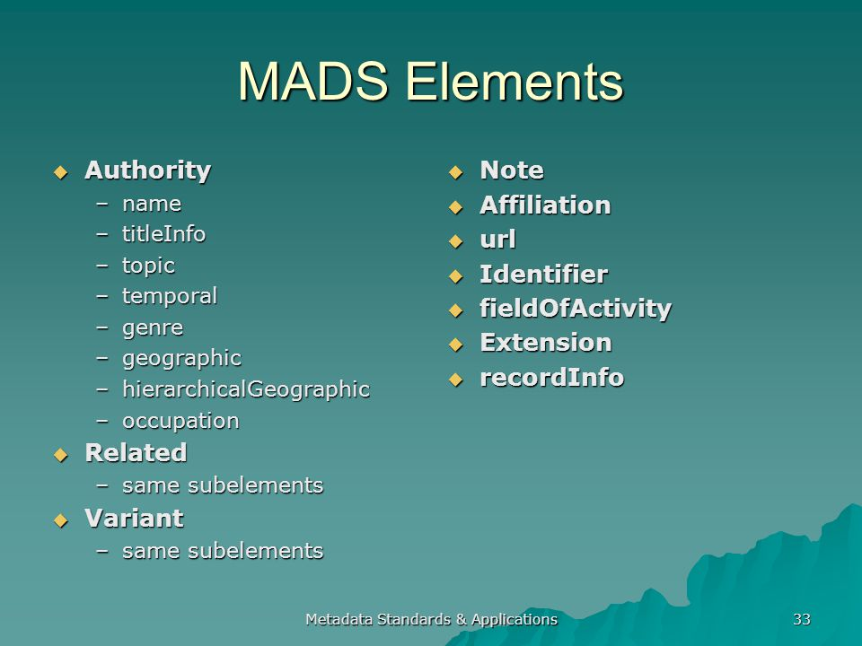 MADS Elements Authority Authority –name –titleInfo –topic –temporal –genre –geographic –hierarchicalGeographic –occupation Related Related –same subelements Variant Variant –same subelements Note Note Affiliation Affiliation url url Identifier Identifier fieldOfActivity fieldOfActivity Extension Extension recordInfo recordInfo Metadata Standards & Applications 33
