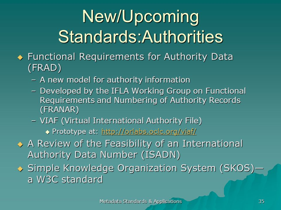 New/Upcoming Standards:Authorities Functional Requirements for Authority Data (FRAD) Functional Requirements for Authority Data (FRAD) –A new model for authority information –Developed by the IFLA Working Group on Functional Requirements and Numbering of Authority Records (FRANAR) –VIAF (Virtual International Authority File) Prototype at: http://orlabs.oclc.org/viaf/ Prototype at: http://orlabs.oclc.org/viaf/http://orlabs.oclc.org/viaf/ A Review of the Feasibility of an International Authority Data Number (ISADN) A Review of the Feasibility of an International Authority Data Number (ISADN) Simple Knowledge Organization System (SKOS) a W3C standard Simple Knowledge Organization System (SKOS) a W3C standard Metadata Standards & Applications 35