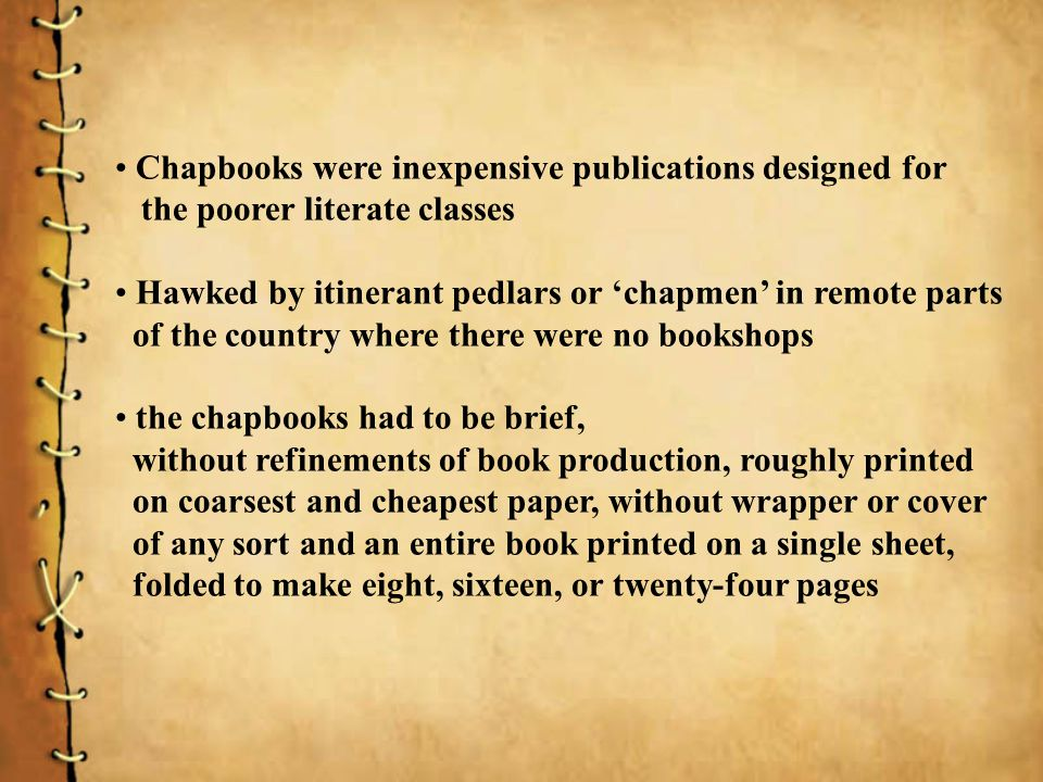 Chapbooks were inexpensive publications designed for the poorer literate classes Hawked by itinerant pedlars or chapmen in remote parts of the country