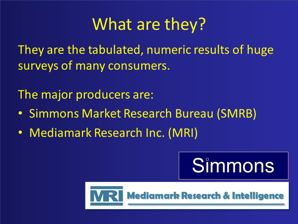 What are they? They are the tabulated, numeric results of huge surveys of many consumers. The major producers are: Simmons Market Research Bureau (SMR