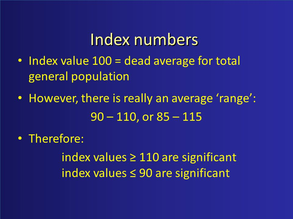 Index numbers Index value 100 = dead average for total general population However, there is really an average range: 90 – 110, or 85 – 115 Therefore: index values 110 are significant index values 90 are significant