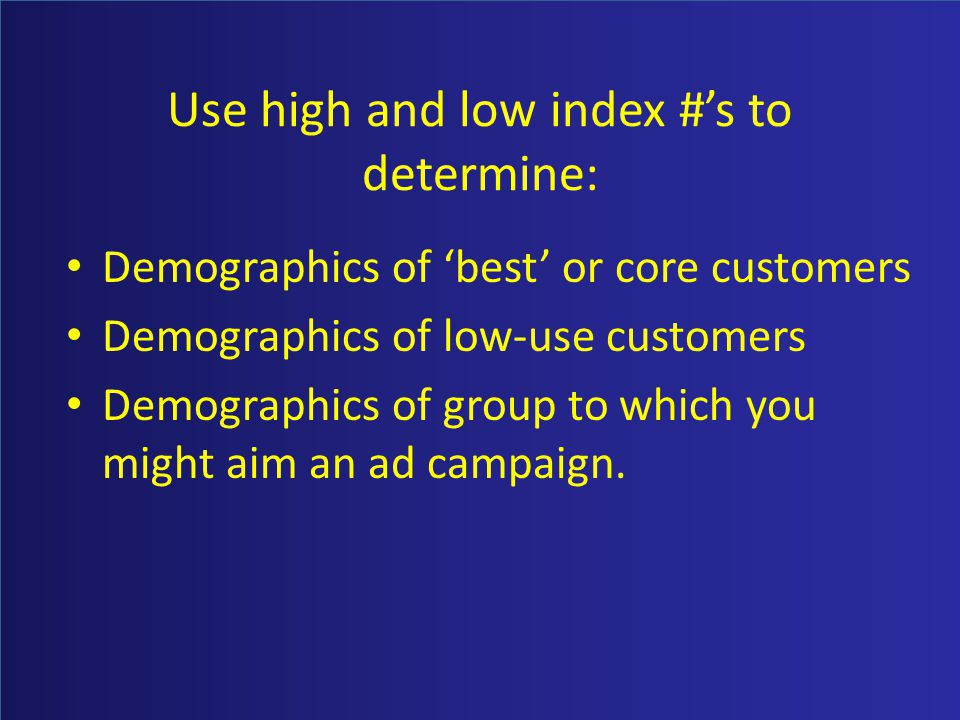 Use high and low index #s to determine: Demographics of best or core customers Demographics of low-use customers Demographics of group to which you mi