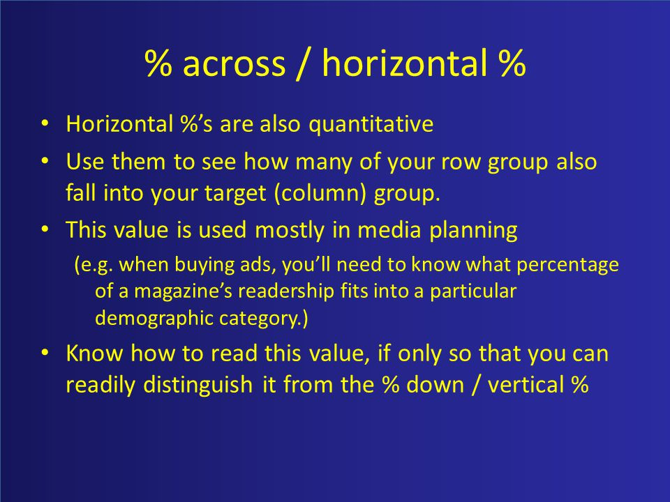 % across / horizontal % Horizontal %s are also quantitative Use them to see how many of your row group also fall into your target (column) group.