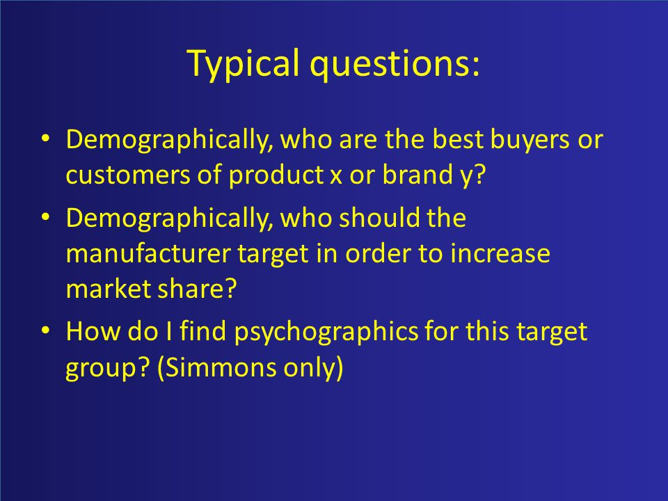 Typical questions: Demographically, who are the best buyers or customers of product x or brand y? Demographically, who should the manufacturer target