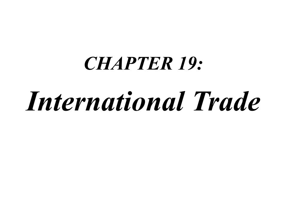 CHAPTER 19: International Trade CHAPTER 19: International Trade