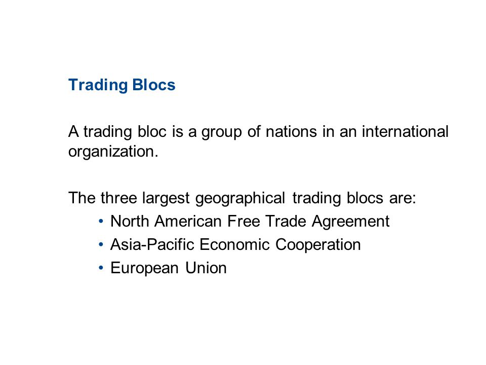 19.1 TRADE PATTERNS AND TRENDS Trading Blocs A trading bloc is a group of nations in an international organization. The three largest geographical tra